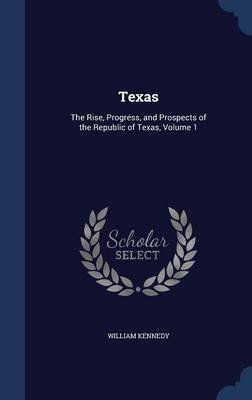 Texas - The Rise, Progress, and Prospects of the Republic of Texas; Volume 1 (Hardcover): William Kennedy