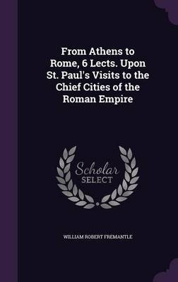 From Athens to Rome, 6 Lects. Upon St. Paul's Visits to the Chief Cities of the Roman Empire (Hardcover): William Robert...