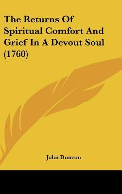 The Returns Of Spiritual Comfort And Grief In A Devout Soul (1760) (Hardcover): John Duncon
