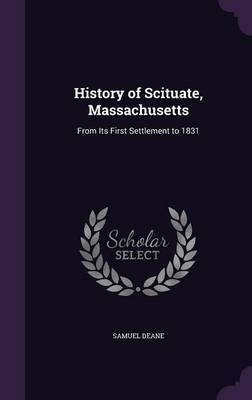 History of Scituate, Massachusetts - From Its First Settlement to 1831 (Hardcover): Samuel Deane