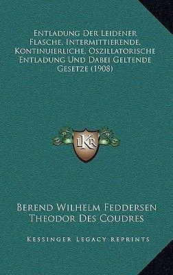 Entladung Der Leidener Flasche, Intermittierende, Kontinuierliche, Oszillatorische Entladung Und Dabei Geltende Gesetze (1908)...