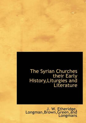 The Syrian Churches Their Early History, Liturgies and Literature (Hardcover): J. W Etheridge