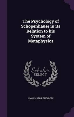 The Psychology of Schopenhauer in Its Relation to His System of Metaphysics (Hardcover): Carrie Elizabeth Logan