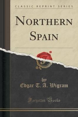 Northern Spain (Classic Reprint) (Paperback): Edgar T. a. Wigram