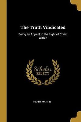 The Truth Vindicated - Being an Appeal to the Light of Christ Within (Paperback): Henry Martin