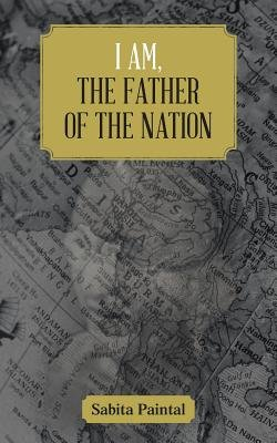 I am, The Father Of The Nation (Paperback): Sabita Paintal