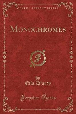 Monochromes (Classic Reprint) (Paperback): Ella D'Arcy
