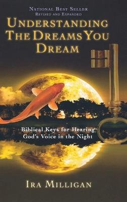 Understanding the Dreams You Dream - Biblical Keys for Hearing God's Voice in the Night (Revised, Expanded) (Hardcover):...