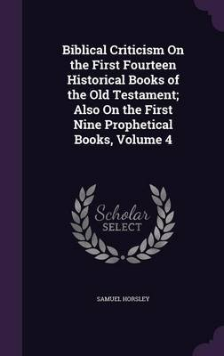 Biblical Criticism on the First Fourteen Historical Books of the Old Testament; Also on the First Nine Prophetical Books,...