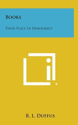 Books - Their Place in Democracy (Hardcover): R. L Duffus