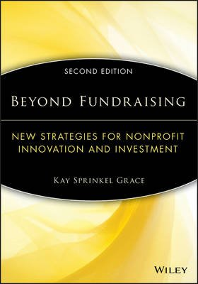 Beyond Fundraising - New Strategies for Nonprofit Innovation and Investment (Paperback, 2nd Edition): Kay Sprinkel Grace