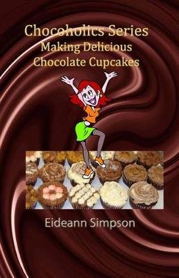 Chocoholics Series - Making Delicious Chocolate Cupcakes (Paperback): Eideann Simpson