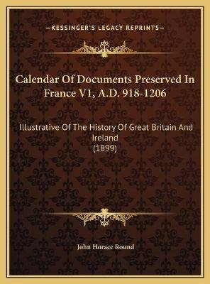 Calendar of Documents Preserved in France V1, A.D. 918-1206 Calendar of Documents Preserved in France V1, A.D. 918-1206 -...