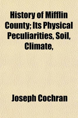 History of Mifflin County; Its Physical Peculiarities, Soil, Climate, (Paperback): Joseph Cochran