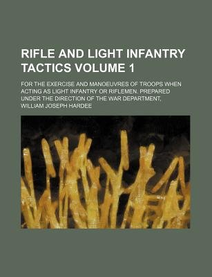 Rifle and Light Infantry Tactics Volume 1; For the Exercise and Manoeuvres of Troops When Acting as Light Infantry or Riflemen....