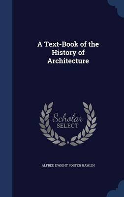 A Text-Book of the History of Architecture (Hardcover): Alfred Dwight Foster Hamlin