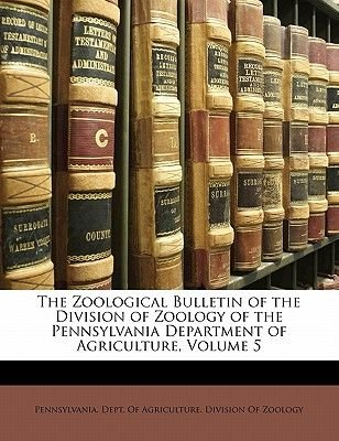 The Zoological Bulletin of the Division of Zoology of the Pennsylvania Department of Agriculture, Volume 5 (Paperback):...