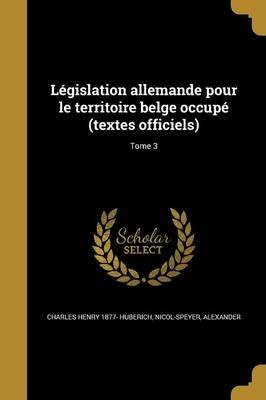 Legislation Allemande Pour Le Territoire Belge Occupe (Textes Officiels); Tome 3 (French, Paperback): Charles Henry 1877-...