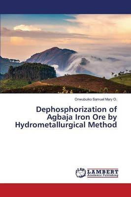 Dephosphorization of Agbaja Iron Ore by Hydrometallurgical Method (Paperback): Samuel Mary O Onwubuiko