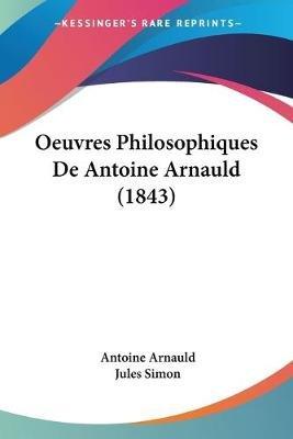 Oeuvres Philosophiques de Antoine Arnauld (1843) (English, French, Paperback): Antoine Arnauld, Jules Simon