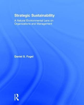 Strategic Sustainability - A Natural Environmental Lens on Organizations and Management (Hardcover): Daniel S. Fogel