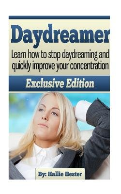 Daydreamer - Learn How to Stop Daydreaming and Quickly Improve Your Concentration (Paperback): Hallie Hester