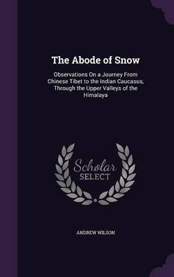 The Abode of Snow - Observations on a Journey from Chinese Tibet to the Indian Caucasus, Through the Upper Valleys of the...