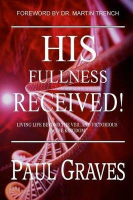 His Fullness Received - Living Life Beyond the Veil and Victorious in the Kingdom (Paperback): Paul Graves