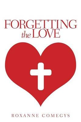 Forgetting the Love (Paperback): Roxanne Comegys