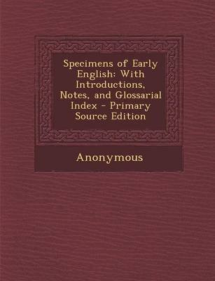Specimens of Early English - With Introductions, Notes, and Glossarial Index (Paperback): Anonymous