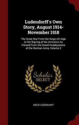 Ludendorff's Own Story, August 1914-November 1918 - The Great War from the Siege of Liege to the Signing of the Armistice...