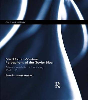 NATO and Western Perceptions of the Soviet Bloc - Alliance Analysis and Reporting, 1951-69 (Electronic book text): Evanthis...