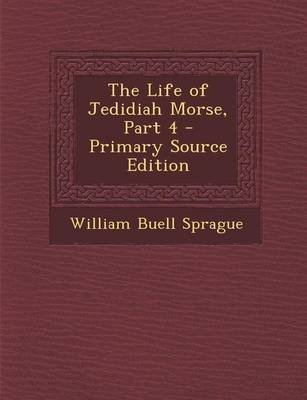 The Life of Jedidiah Morse, Part 4 (Paperback, Primary Source): William Buell Sprague