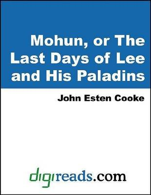 Mohun, or the Last Days of Lee and His Paladins (Electronic book text): John Esten Cooke