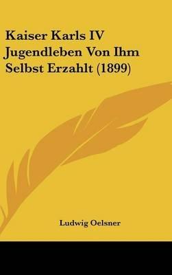 Kaiser Karls IV Jugendleben Von Ihm Selbst Erzahlt (1899) (Hardcover): Ludwig Oelsner