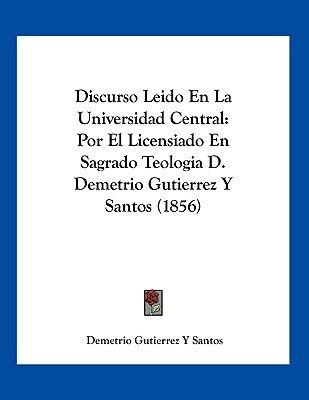 Discurso Leido En La Universidad Central - Por El Licensiado En Sagrado Teologia D. Demetrio Gutierrez y Santos (1856)...