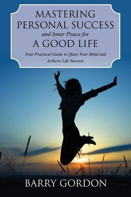 Mastering Personal Success and Inner Peace for a Good Life (Paperback): Barry Gordon