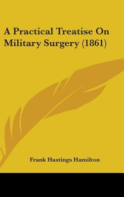 A Practical Treatise on Military Surgery (1861) (Hardcover): Frank Hastings Hamilton