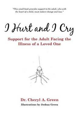 I Hurt and I Cry - Support for the Adult Facing the Illness of a Loved One (Paperback): Dr. Cheryl A. Green