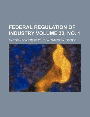 Federal Regulation of Industry Volume 32, No. 1 (Paperback): American Academy of Political Science