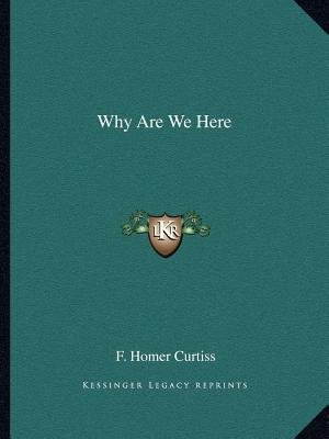 Why Are We Here (Paperback): F. Homer Curtiss