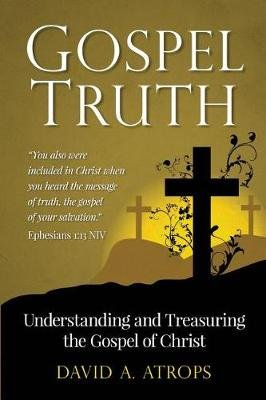 Gospel Truth - Understanding and Treasuring the Gospel of Christ (Paperback): David a Atrops