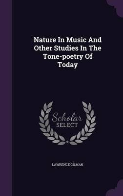 Nature in Music and Other Studies in the Tone-Poetry of Today (Hardcover): Lawrence Gilman