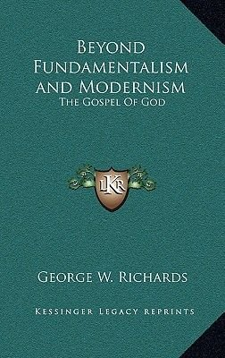 Beyond Fundamentalism and Modernism - The Gospel of God (Hardcover): George W. Richards