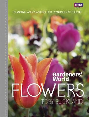 Gardeners' World: Flowers - Planning and Planting for Continuous Colour (Hardcover): Toby Buckland