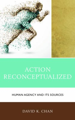 Action Reconceptualized - Human Agency and Its Sources (Electronic book text): David K. Chan
