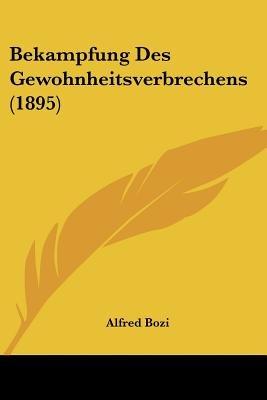 Bekampfung Des Gewohnheitsverbrechens (1895) (English, German, Paperback): Alfred Bozi