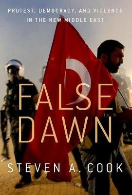 False Dawn - Protest, Democracy, and Violence in the New Middle East (Paperback): Steven A. Cook