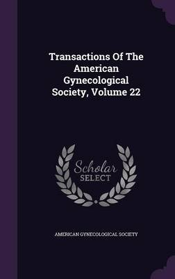 Transactions of the American Gynecological Society, Volume 22 (Hardcover): American Gynecological Society