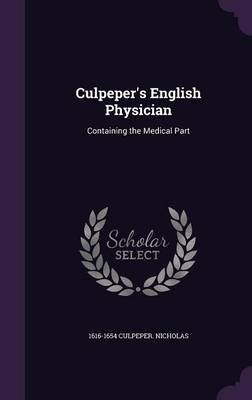 Culpeper's English Physician - Containing the Medical Part (Hardcover): 1616-1654 Culpeper Nicholas